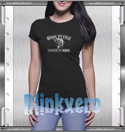 Born To Fish Forced To Work Style Shirt T shirt