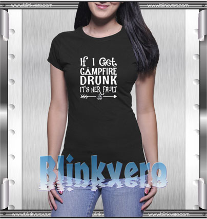 If I get campfire drunk it's her fault camping outdoor Style Shirt T shirt