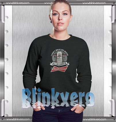 I can't walk on water but I can stagger on beern Style Shirts Sweatshirt