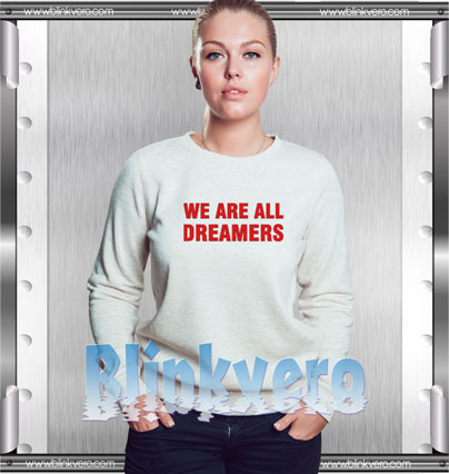 We Are All Dreamers Style Shirts Sweatshirt