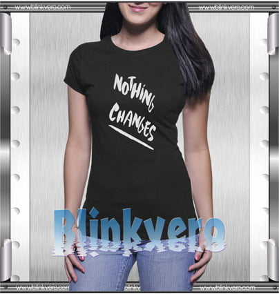 Nothing Changes Style Shirt T shirt
