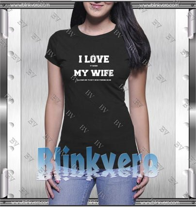 I Love It When My Wife Style Shirt T shirt