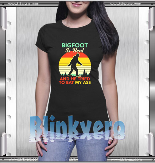 Bigfoot is real and he tried to eat my ass T-Shirt