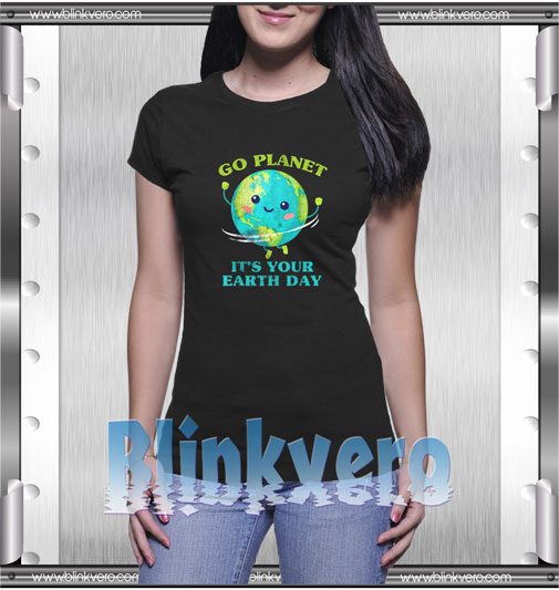 Go Planet Its Your Earth Day T-Shirt