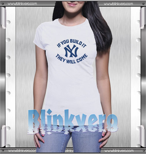 Yankees If You Build It They Will Come T-Shirt