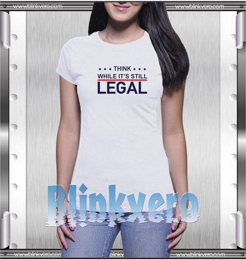 Think while its still legal Style Shirts T-Shirt